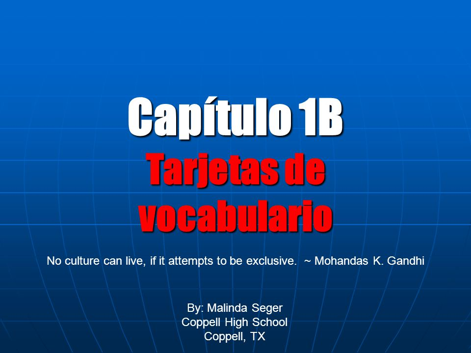 Capítulo 1B Tarjetas de vocabulario By: Malinda Seger Coppell High School Coppell, TX No culture can live, if it attempts to be exclusive.