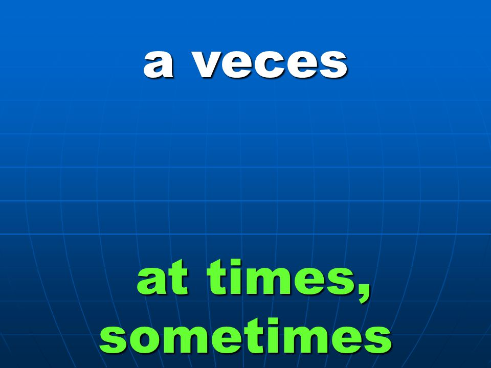 a veces at times, sometimes