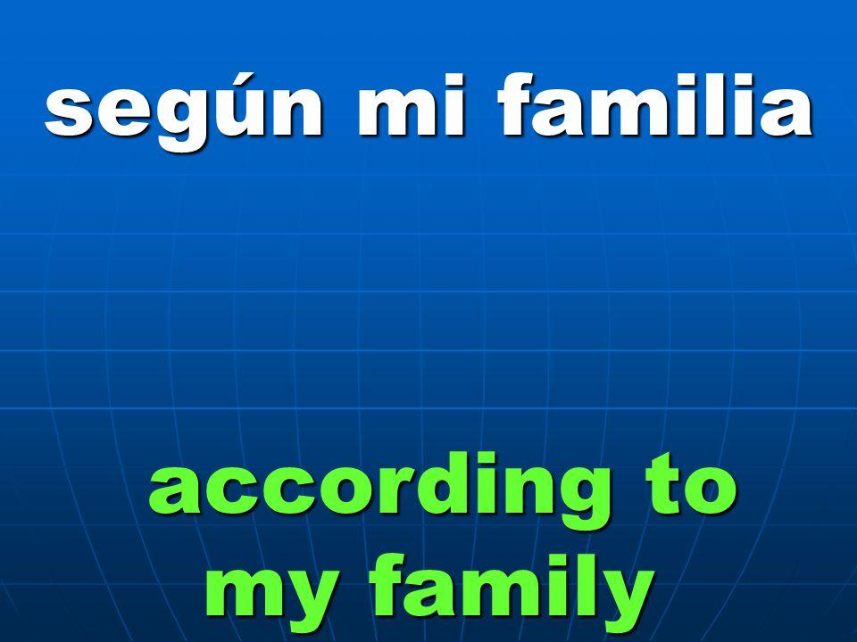 según mi familia according to my family
