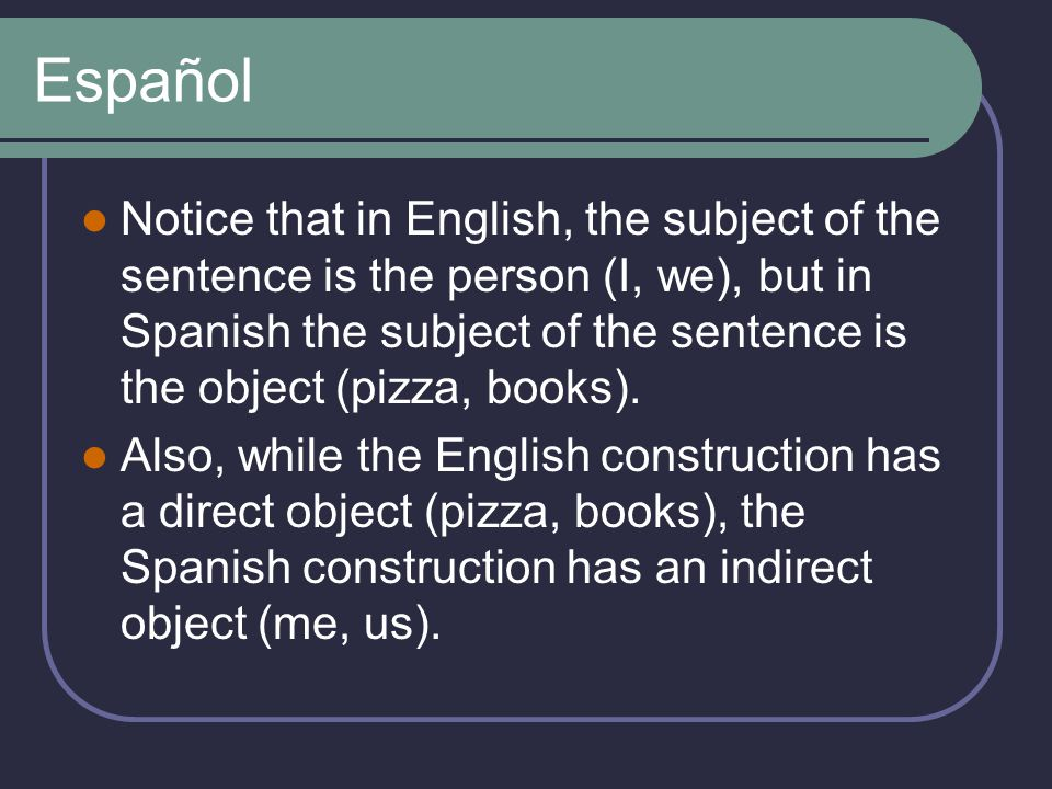 Español Notice that in English, the subject of the sentence is the person (I, we), but in Spanish the subject of the sentence is the object (pizza, books).