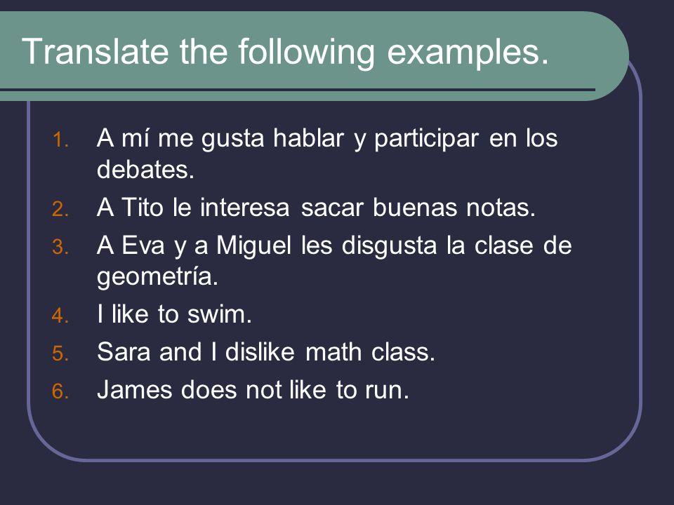 Translate the following examples. 1. A mí me gusta hablar y participar en los debates. 2. A Tito le interesa sacar buenas notas. 3. A Eva y a Miguel l