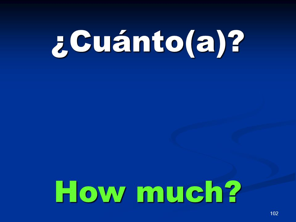 102 ¿Cuánto(a)? How much?