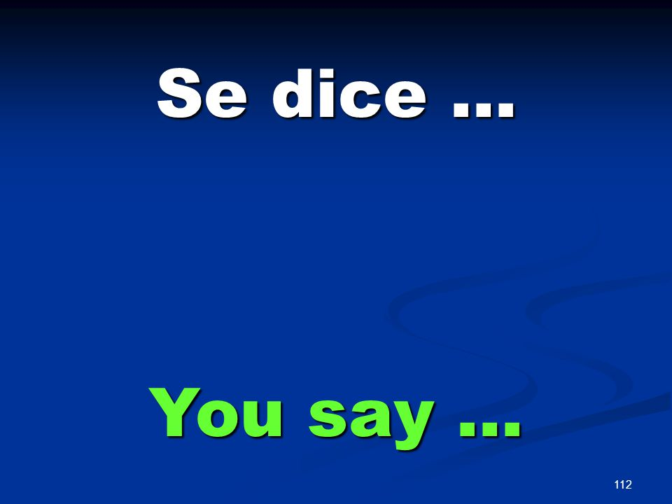 112 Se dice … You say …