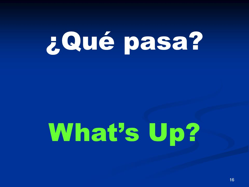 16 ¿Qué pasa? What's Up?