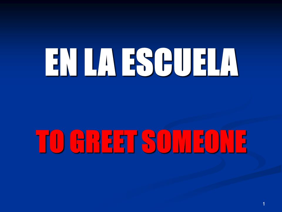 1 EN LA ESCUELA TO GREET SOMEONE