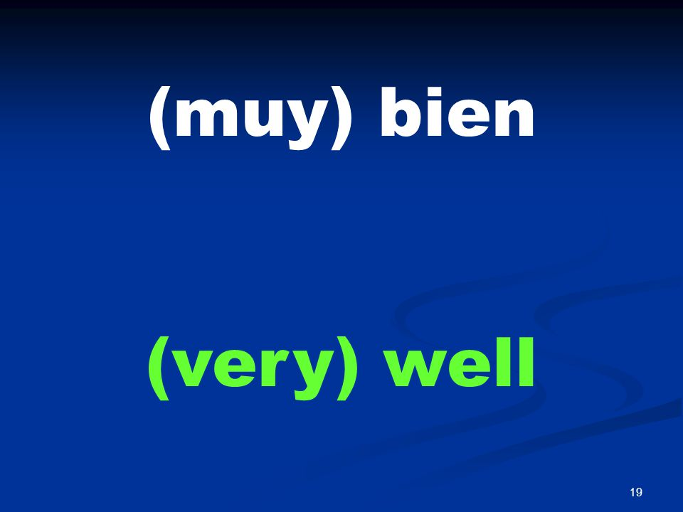 19 (muy) bien (very) well