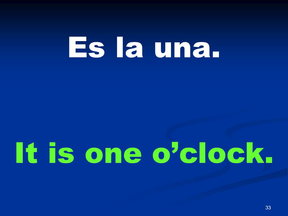 33 Es la una. It is one o'clock.