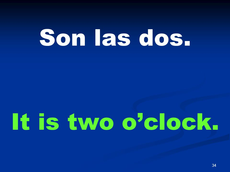 34 Son las dos. It is two o'clock.