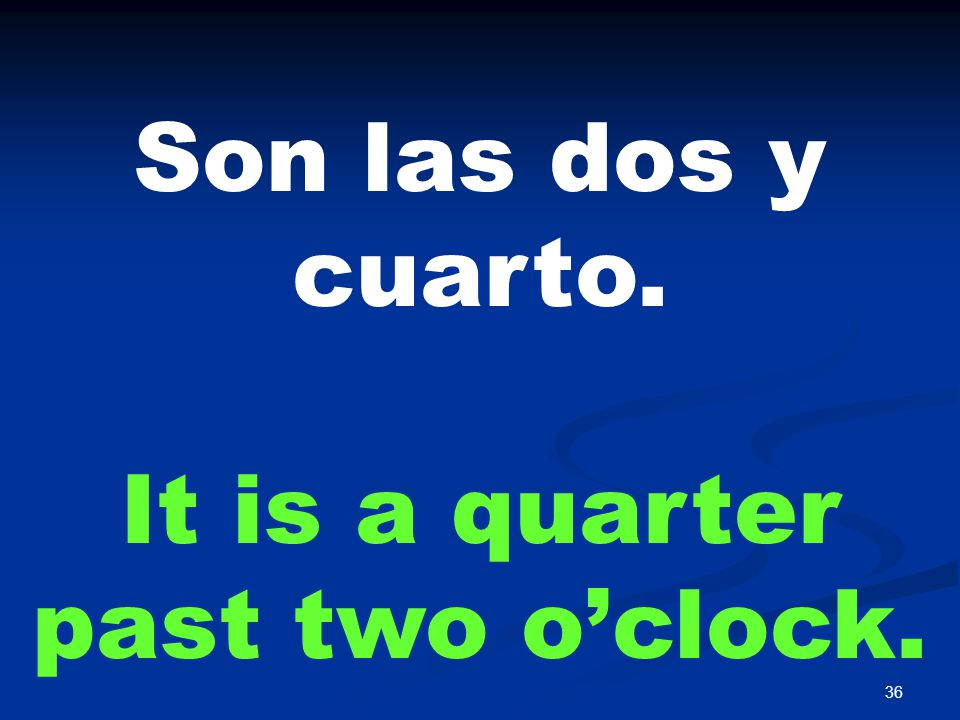 36 Son las dos y cuarto. It is a quarter past two o'clock.