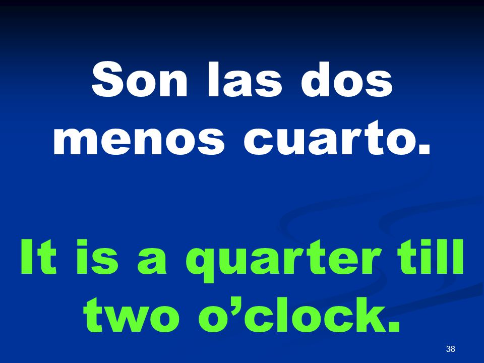 38 Son las dos menos cuarto. It is a quarter till two o'clock.