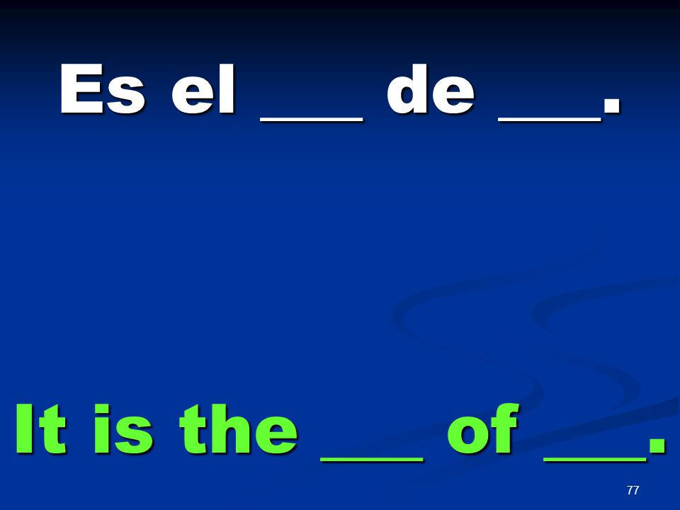 77 Es el ___ de ___. It is the ___ of ___.