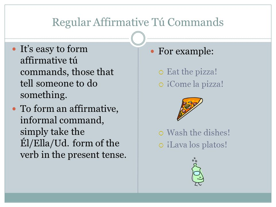 Regular Affirmative Tú Commands It's easy to form affirmative tú commands, those that tell someone to do something. To form an affirmative, informal c
