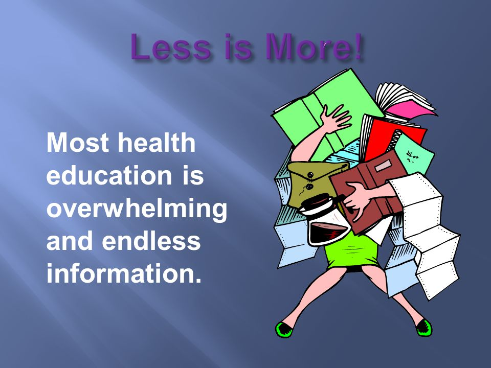 Most health education is overwhelming and endless information.