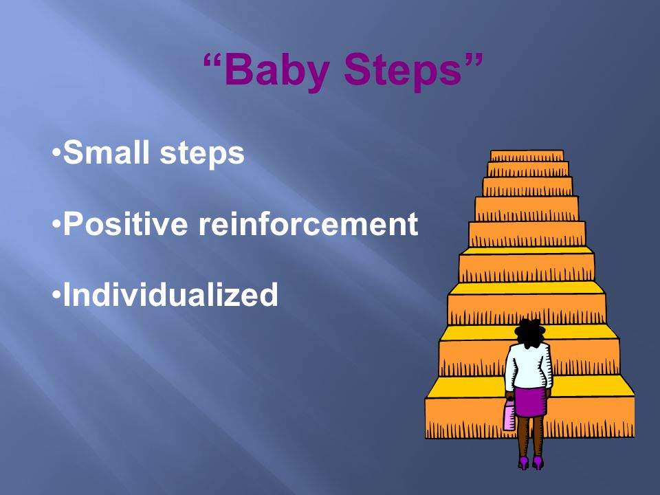 Baby Steps Small steps Positive reinforcement Individualized