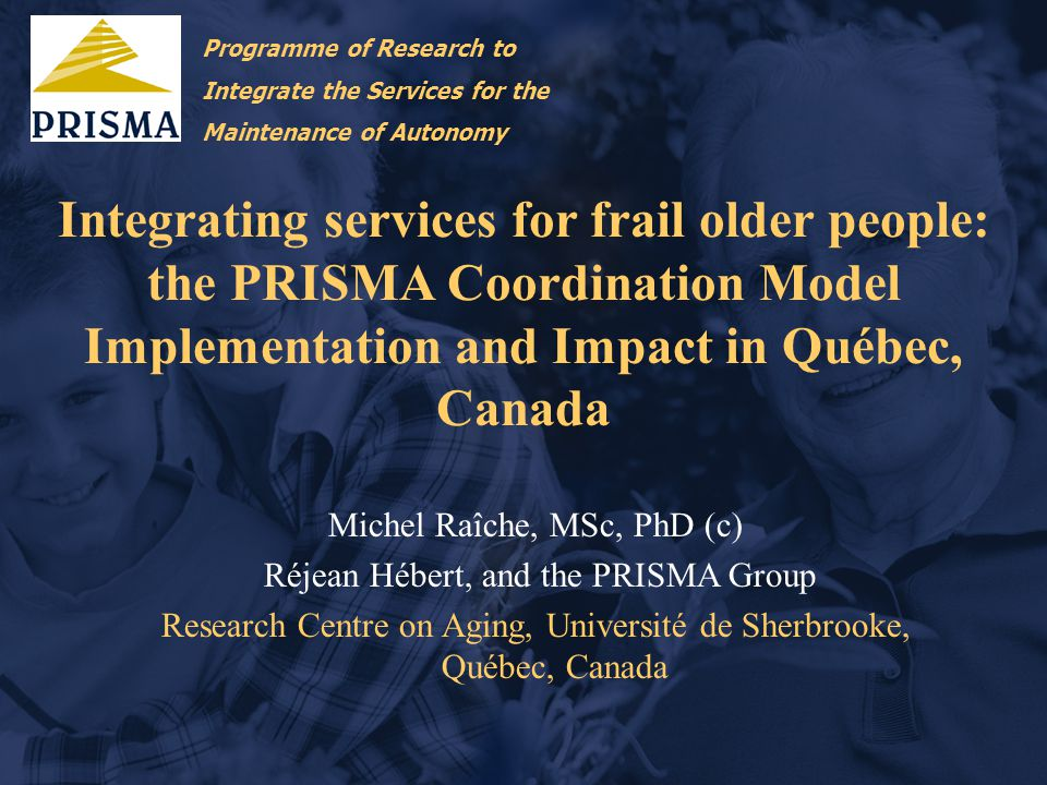 Integrating services for frail older people: the PRISMA Coordination Model Implementation and Impact in Québec, Canada Michel Raîche, MSc, PhD (c) Réjean Hébert, and the PRISMA Group Research Centre on Aging, Université de Sherbrooke, Québec, Canada Programme of Research to Integrate the Services for the Maintenance of Autonomy