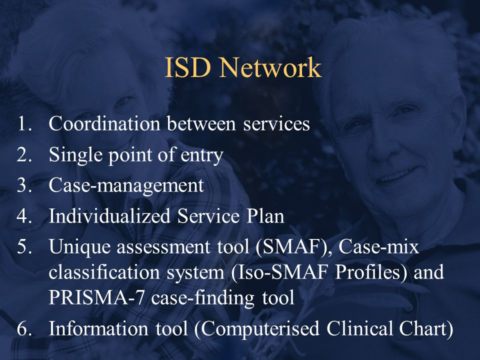 ISD Network 1.Coordination between services 2.Single point of entry 3.Case-management 4.Individualized Service Plan 5.Unique assessment tool (SMAF), Case-mix classification system (Iso-SMAF Profiles) and PRISMA-7 case-finding tool 6.Information tool (Computerised Clinical Chart)