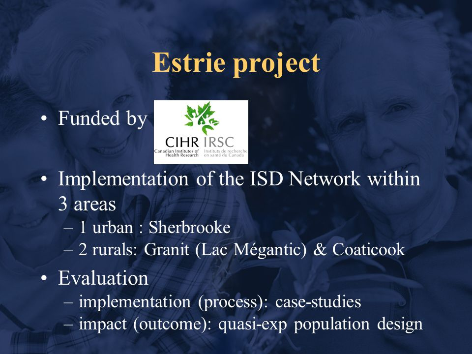 Estrie project Funded by Implementation of the ISD Network within 3 areas –1 urban : Sherbrooke –2 rurals: Granit (Lac Mégantic) & Coaticook Evaluation –implementation (process): case-studies –impact (outcome): quasi-exp population design