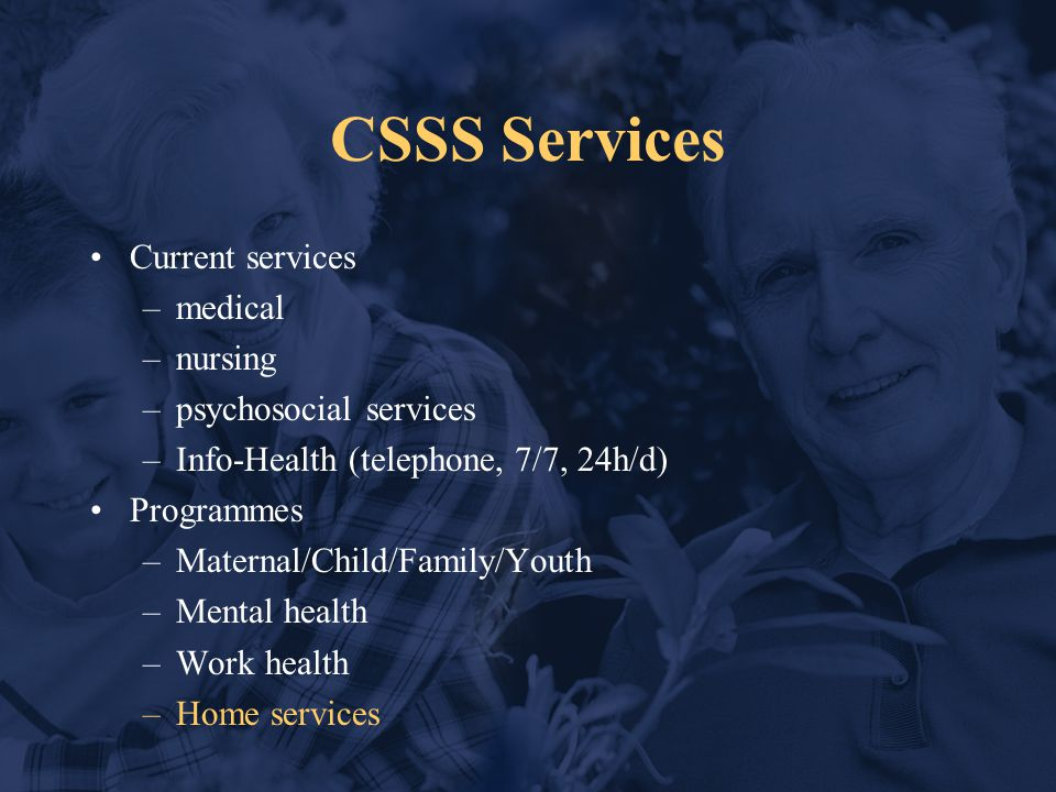 CSSS Services Current services –medical –nursing –psychosocial services –Info-Health (telephone, 7/7, 24h/d) Programmes –Maternal/Child/Family/Youth –Mental health –Work health –Home services