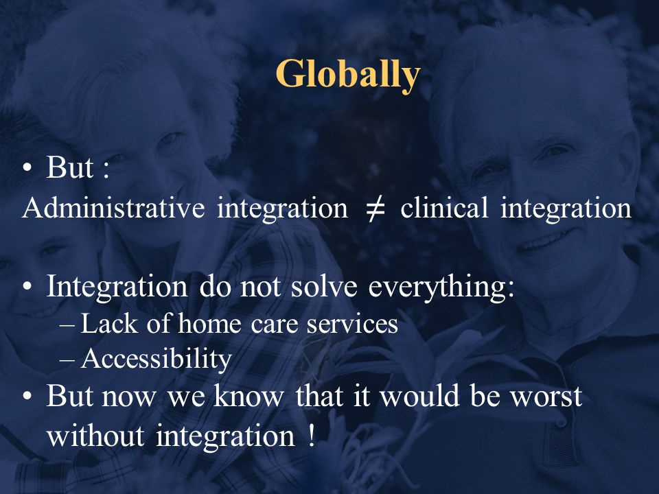 Globally But : Administrative integration ≠ clinical integration Integration do not solve everything: –Lack of home care services –Accessibility But now we know that it would be worst without integration !