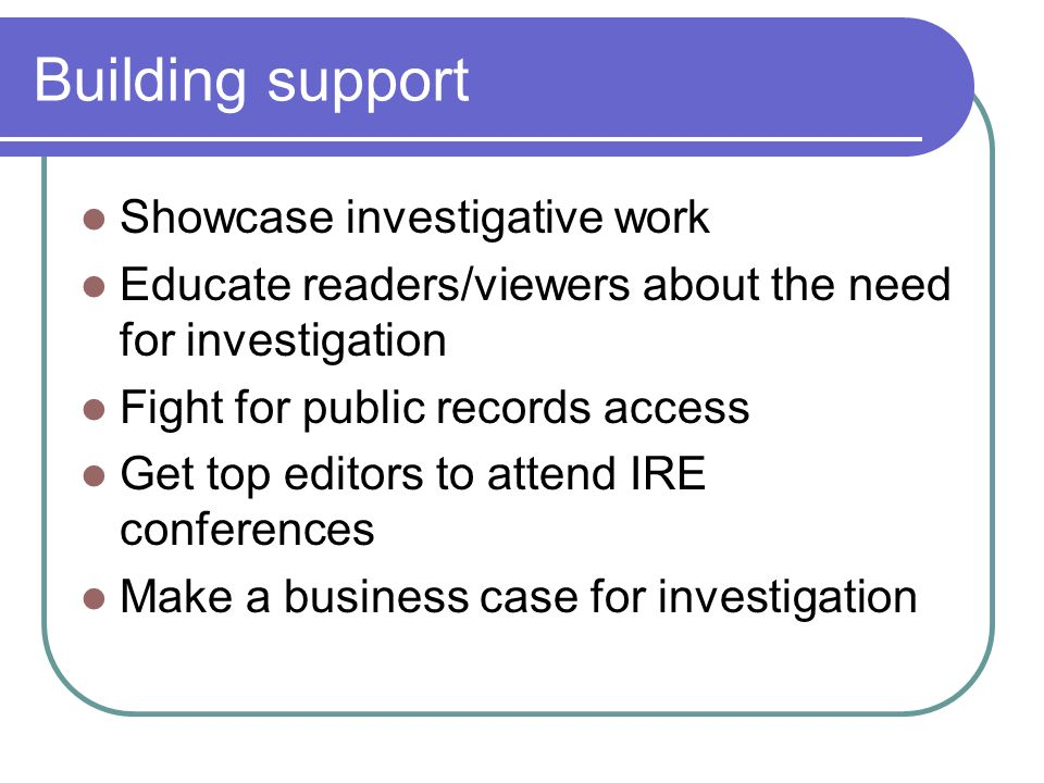 Building support Showcase investigative work Educate readers/viewers about the need for investigation Fight for public records access Get top editors to attend IRE conferences Make a business case for investigation