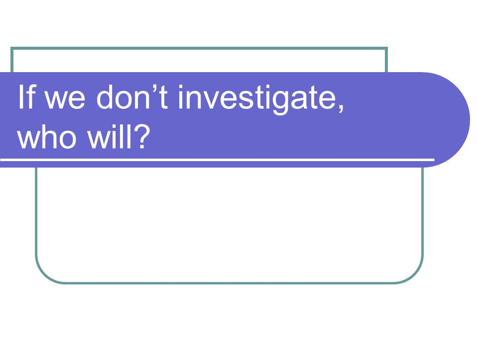 If we don't investigate, who will