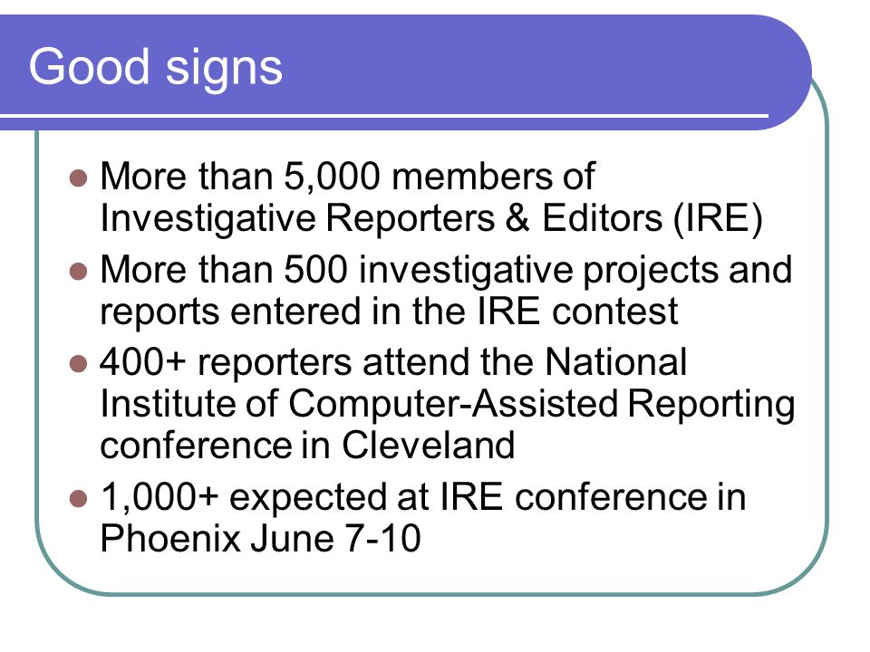 Good signs More than 5,000 members of Investigative Reporters & Editors (IRE) More than 500 investigative projects and reports entered in the IRE contest 400+ reporters attend the National Institute of Computer-Assisted Reporting conference in Cleveland 1,000+ expected at IRE conference in Phoenix June 7-10