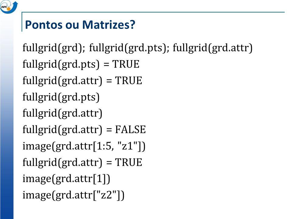 Pontos ou Matrizes? fullgrid(grd); fullgrid(grd.pts); fullgrid(grd.attr) fullgrid(grd.pts) = TRUE fullgrid(grd.attr) = TRUE fullgrid(grd.pts) fullgrid
