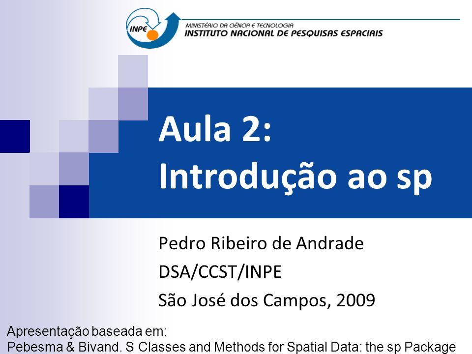 Aula 2: Introdução ao sp Pedro Ribeiro de Andrade DSA/CCST/INPE São José dos Campos, 2009 Apresentação baseada em: Pebesma & Bivand. S Classes and Met