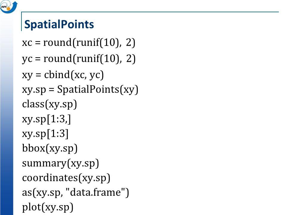 SpatialPoints xc = round(runif(10), 2) yc = round(runif(10), 2) xy = cbind(xc, yc) xy.sp = SpatialPoints(xy) class(xy.sp) xy.sp[1:3,] xy.sp[1:3] bbox(
