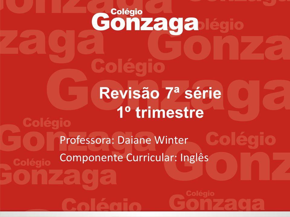Revisão 7ª série 1º trimestre Professora: Daiane Winter Componente Curricular: Inglês