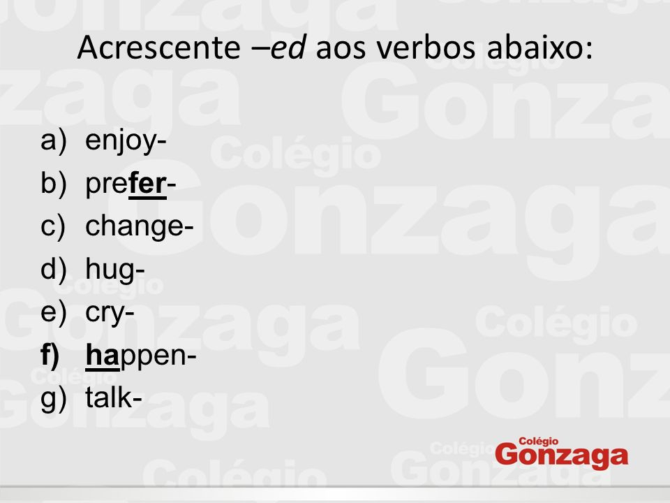 Acrescente –ed aos verbos abaixo: a)enjoy- b)prefer- c)change- d)hug- e)cry- f)happen- g)talk-