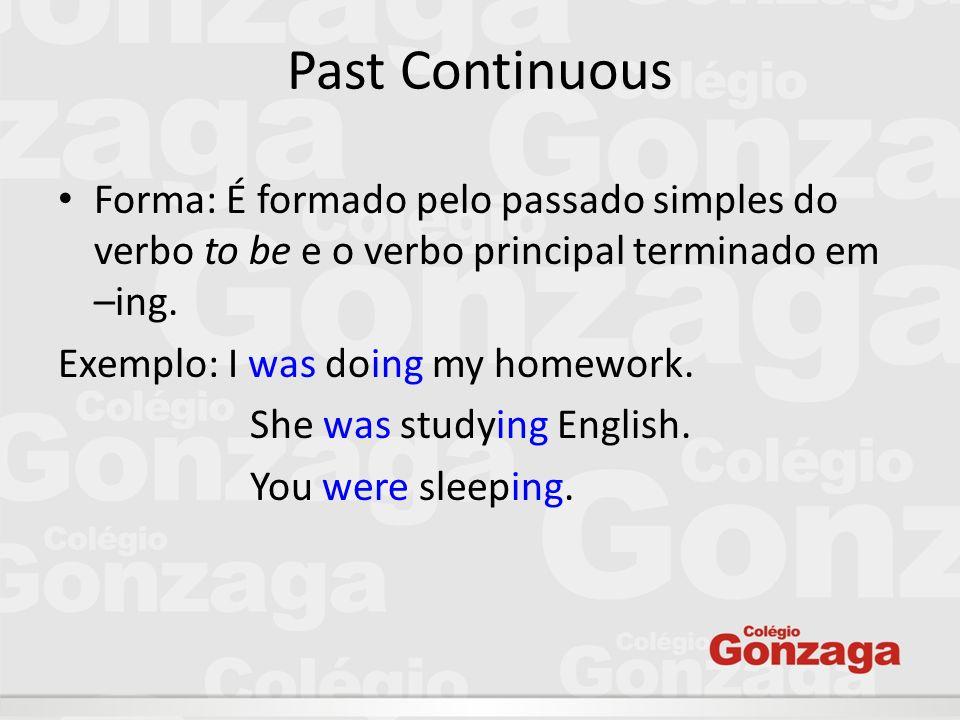 Past Continuous Forma: É formado pelo passado simples do verbo to be e o verbo principal terminado em –ing.