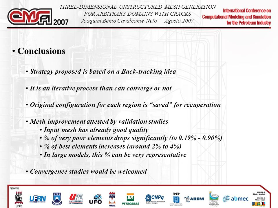 Conclusions Strategy proposed is based on a Back-tracking idea It is an iterative process than can converge or not Original configuration for each region is saved for recuperation Mesh improvement attested by validation studies Input mesh has already good quality % of very poor elements drops significantly (to 0.49% - 0.90%) % of best elements increases (around 2% to 4%) In large models, this % can be very representative Convergence studies would be welcomed THREE-DIMENSIONAL UNSTRUCTURED MESH GENERATION FOR ARBITRARY DOMAINS WITH CRACKS Joaquim Bento Cavalcante-NetoAgosto,2007