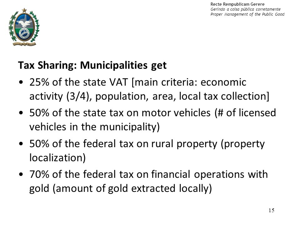Recte Rempublicam Gerere Gerindo a coisa pública corretamente Proper Management of the Public Good Tax Sharing: Municipalities get 25% of the state VAT [main criteria: economic activity (3/4), population, area, local tax collection] 50% of the state tax on motor vehicles (# of licensed vehicles in the municipality) 50% of the federal tax on rural property (property localization) 70% of the federal tax on financial operations with gold (amount of gold extracted locally) 15