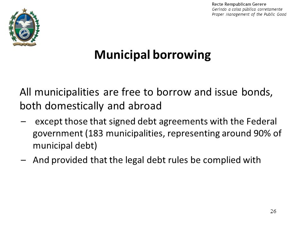 Recte Rempublicam Gerere Gerindo a coisa pública corretamente Proper Management of the Public Good Municipal borrowing All municipalities are free to borrow and issue bonds, both domestically and abroad – except those that signed debt agreements with the Federal government (183 municipalities, representing around 90% of municipal debt) –And provided that the legal debt rules be complied with 26