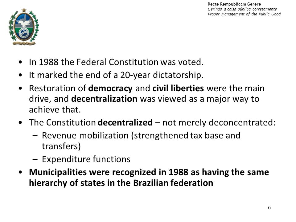 Recte Rempublicam Gerere Gerindo a coisa pública corretamente Proper Management of the Public Good In 1988 the Federal Constitution was voted.