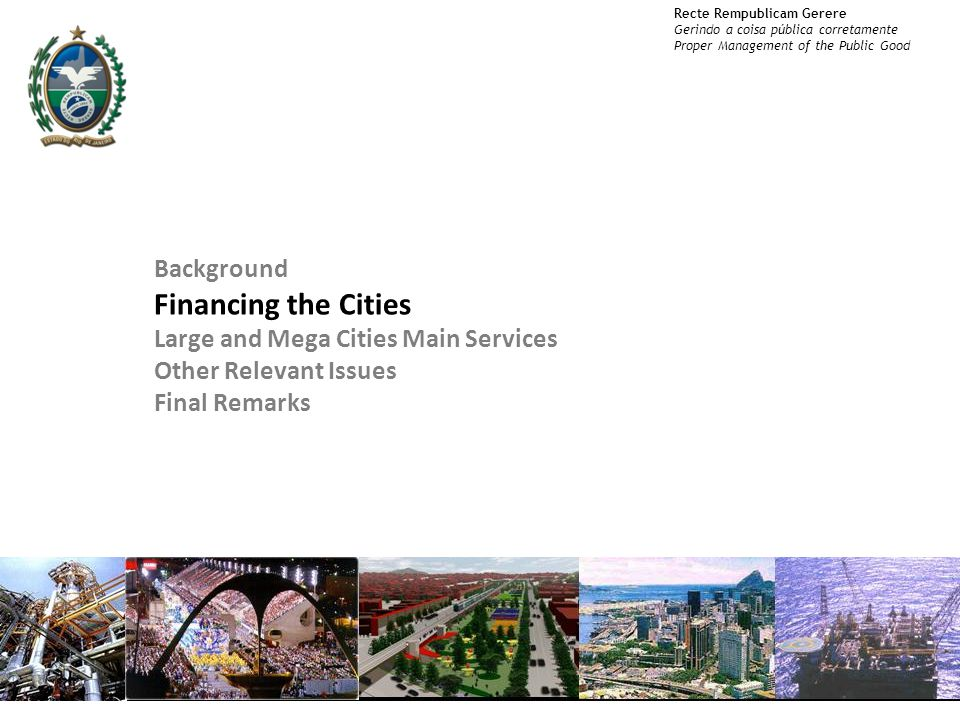 Recte Rempublicam Gerere Gerindo a coisa pública corretamente Proper Management of the Public Good 7 Background Financing the Cities Large and Mega Cities Main Services Other Relevant Issues Final Remarks