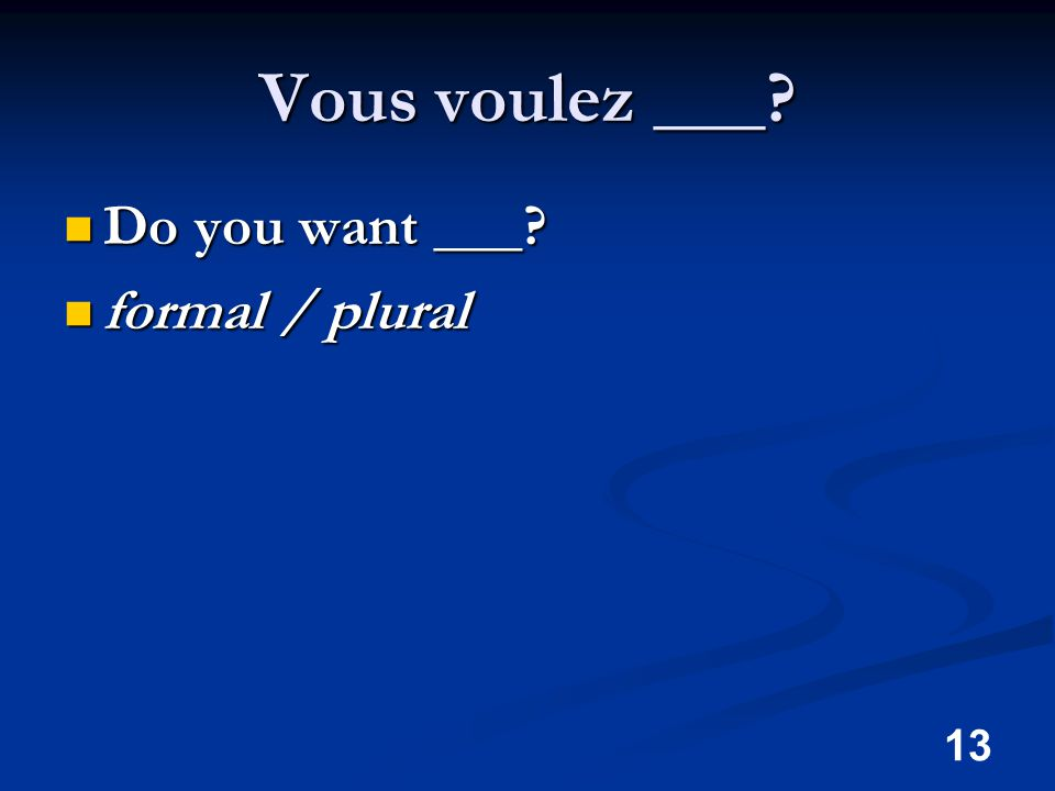 13 Vous voulez ___ Do you want ___ Do you want ___ formal / plural formal / plural