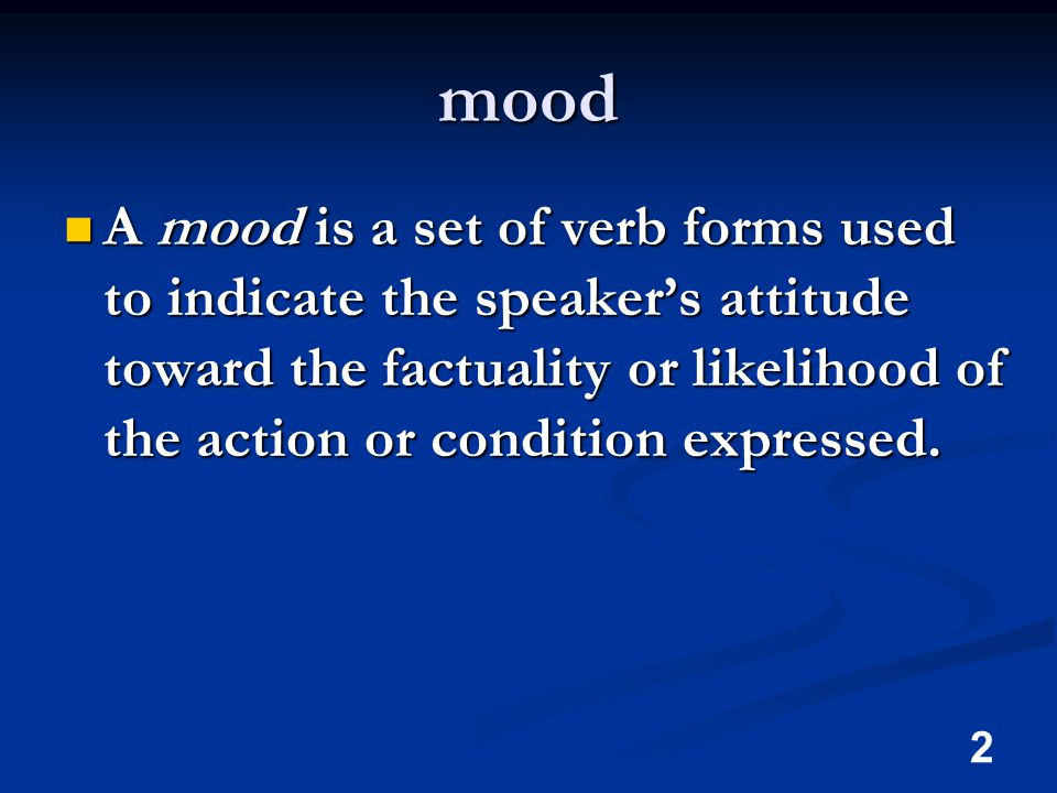 2 mood A mood is a set of verb forms used to indicate the speaker's attitude toward the factuality or likelihood of the action or condition expressed.