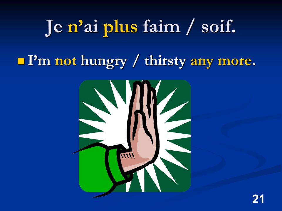 21 Je n'ai plus faim / soif. I'm not hungry / thirsty any more. I'm not hungry / thirsty any more.