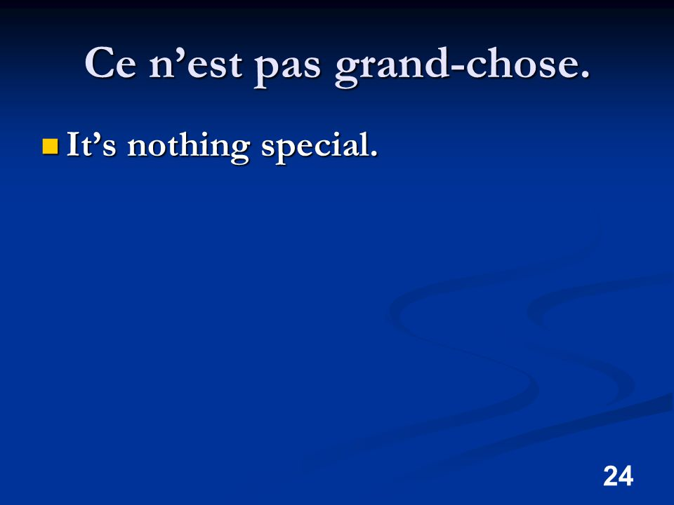 24 Ce n'est pas grand-chose. It's nothing special. It's nothing special.