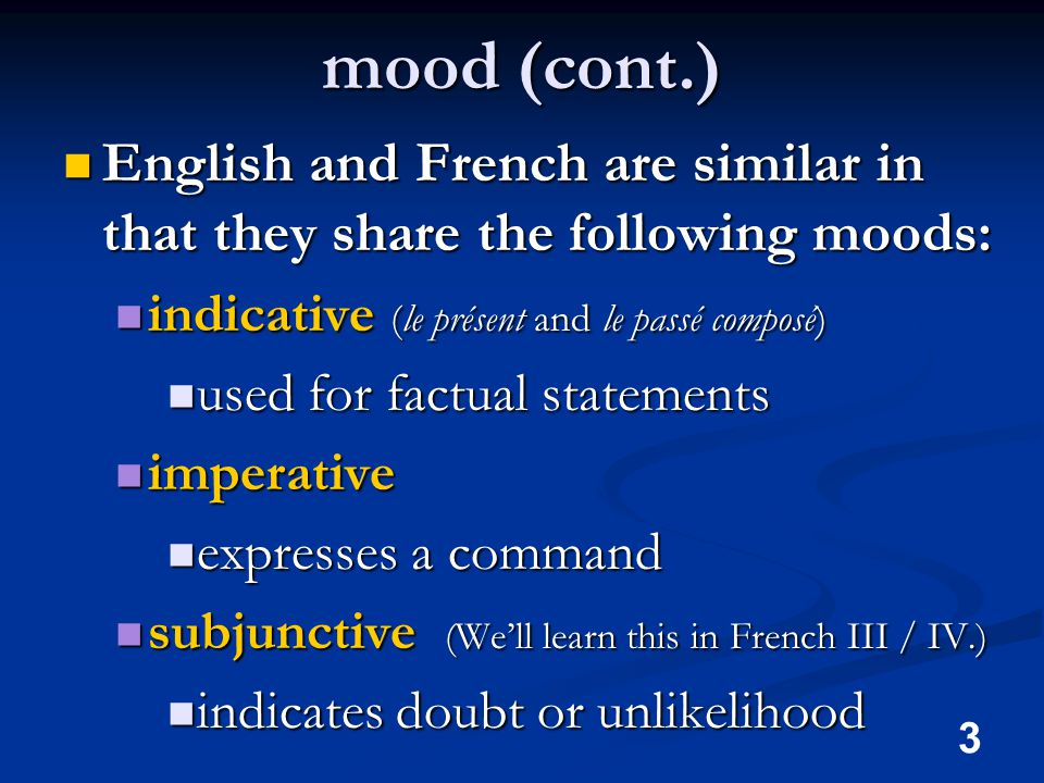 3 mood (cont.) English and French are similar in that they share the following moods: English and French are similar in that they share the following moods: indicative (le présent and le passé composé) indicative (le présent and le passé composé) used for factual statements used for factual statements imperative imperative expresses a command expresses a command subjunctive (We'll learn this in French III / IV.) subjunctive (We'll learn this in French III / IV.) indicates doubt or unlikelihood indicates doubt or unlikelihood