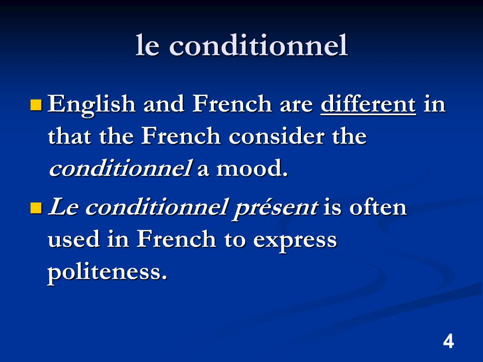 4 le conditionnel English and French are different in that the French consider the conditionnel a mood.
