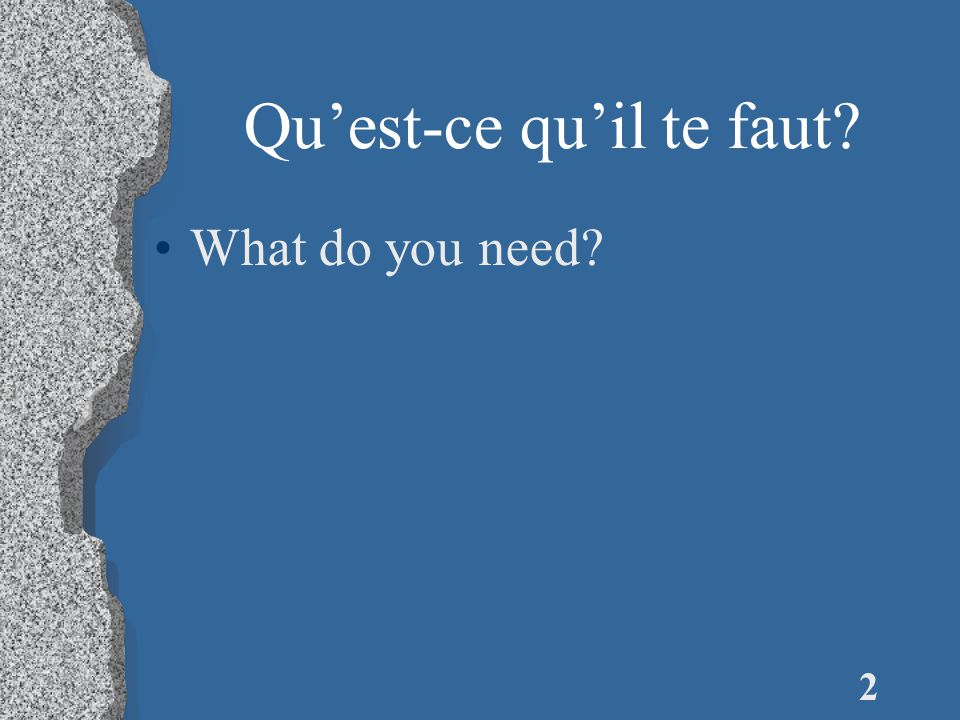 2 Qu'est-ce qu'il te faut? What do you need?