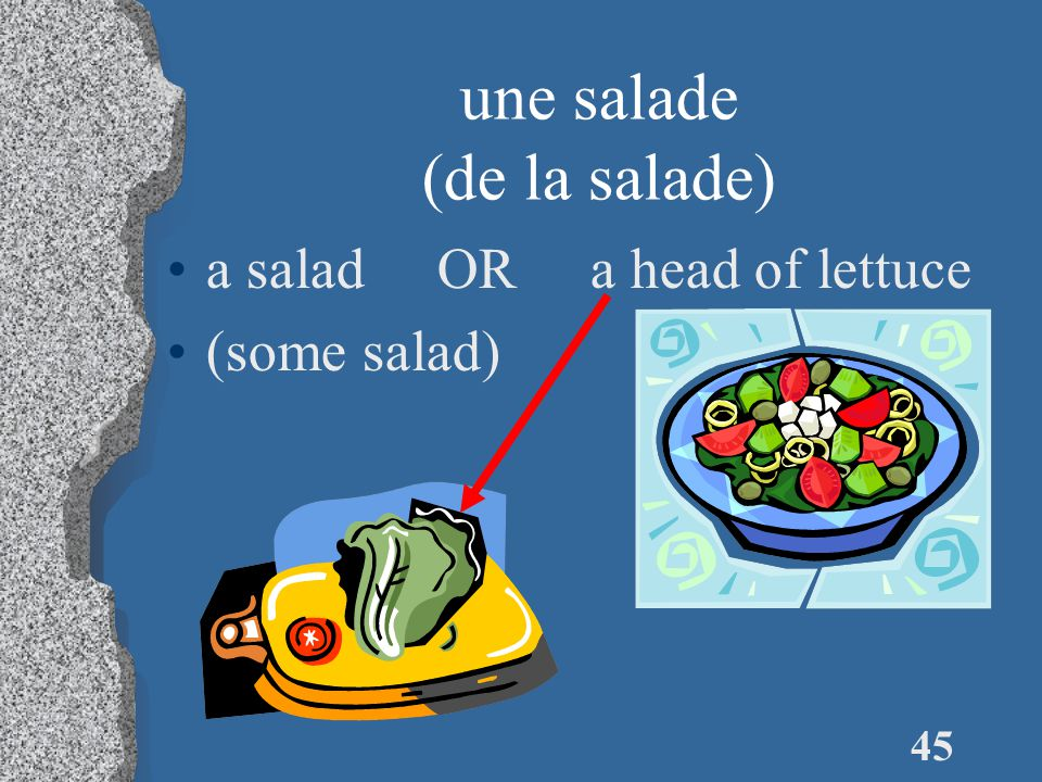 45 une salade (de la salade) a salad OR a head of lettuce (some salad)