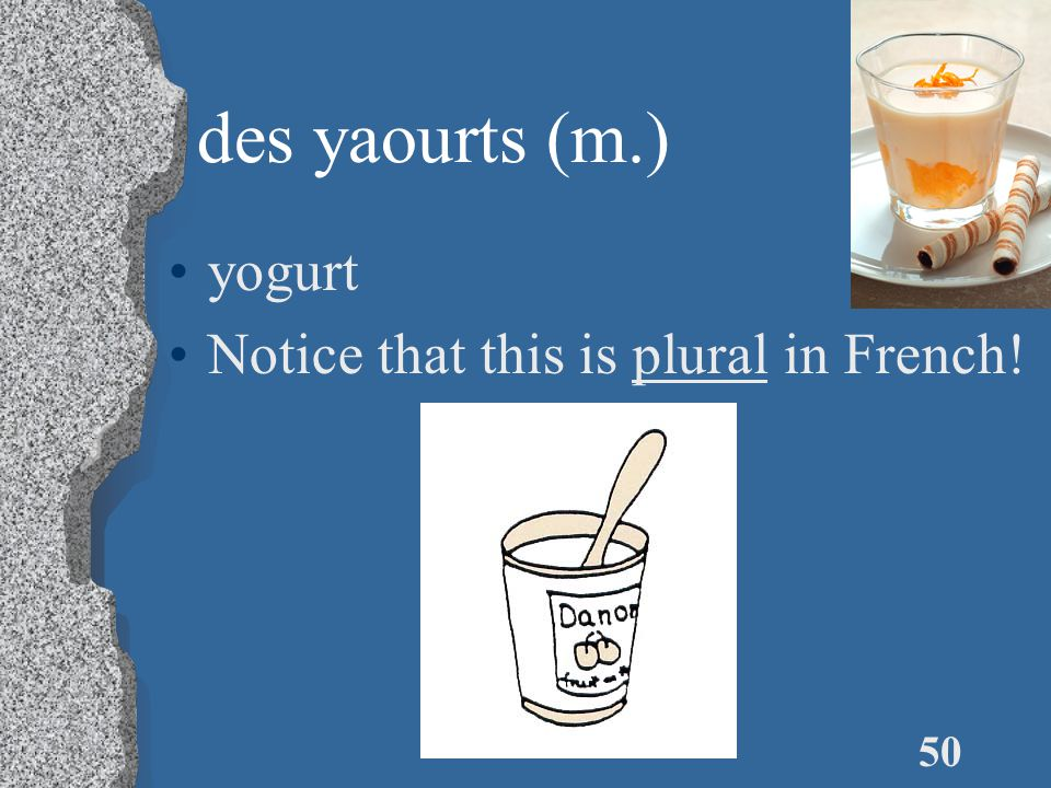 50 des yaourts (m.) yogurt Notice that this is plural in French!