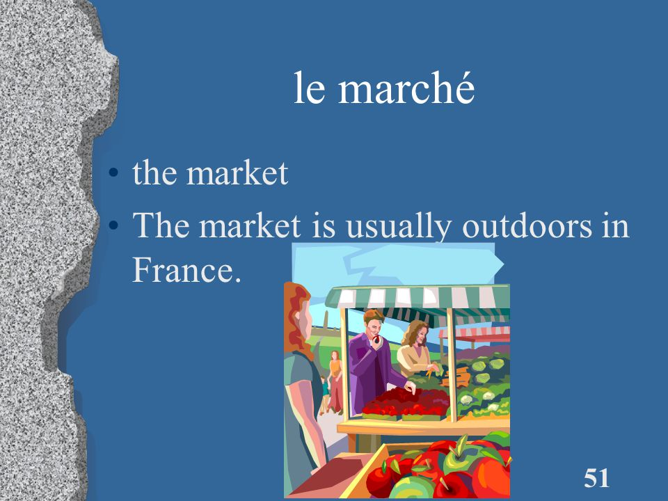 51 le marché the market The market is usually outdoors in France.