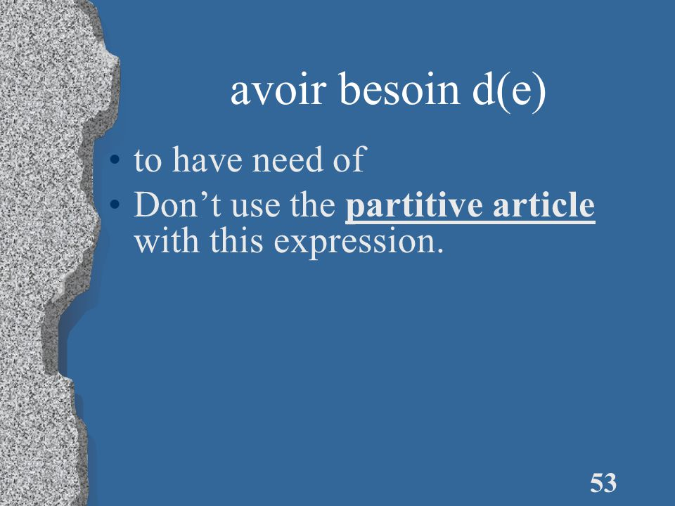 53 avoir besoin d(e) to have need of Don't use the partitive article with this expression.