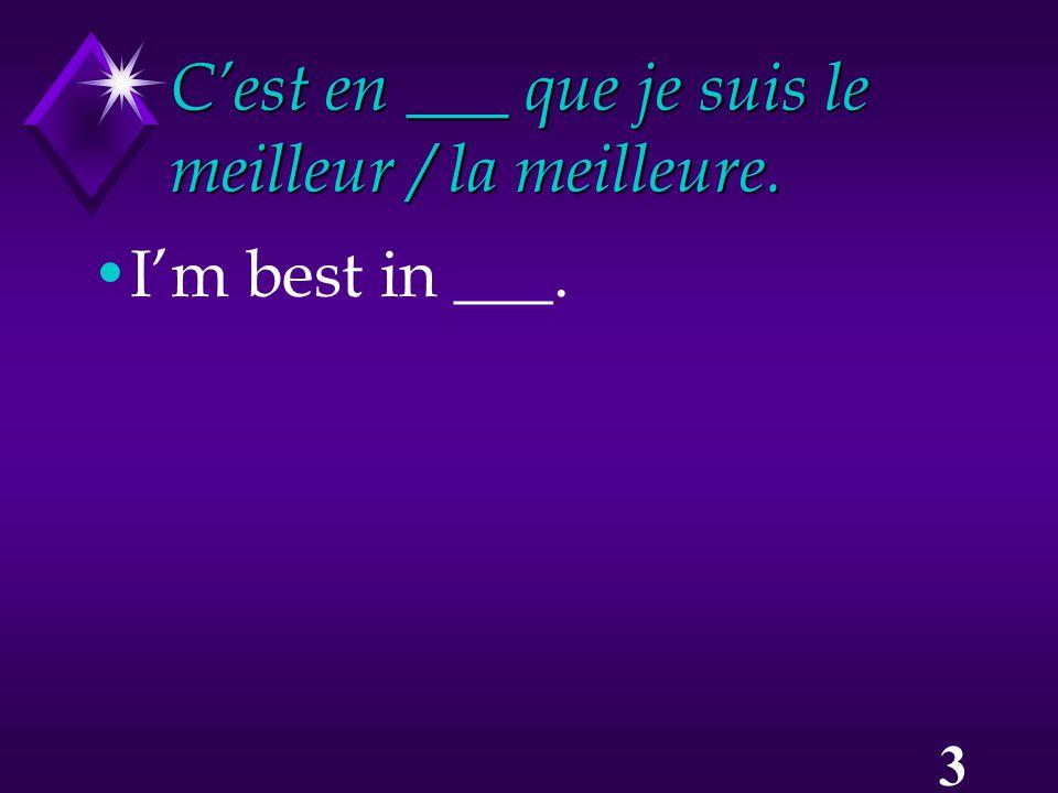 3 C'est en ___ que je suis le meilleur / la meilleure. I'm best in ___.