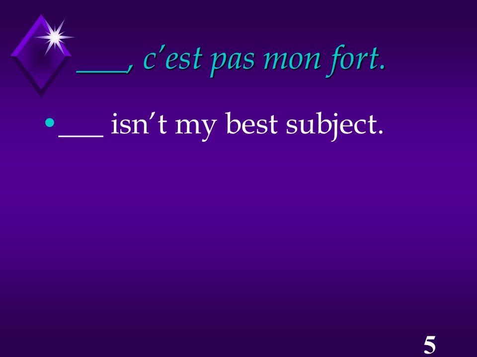 5 ___, c'est pas mon fort. ___ isn't my best subject.